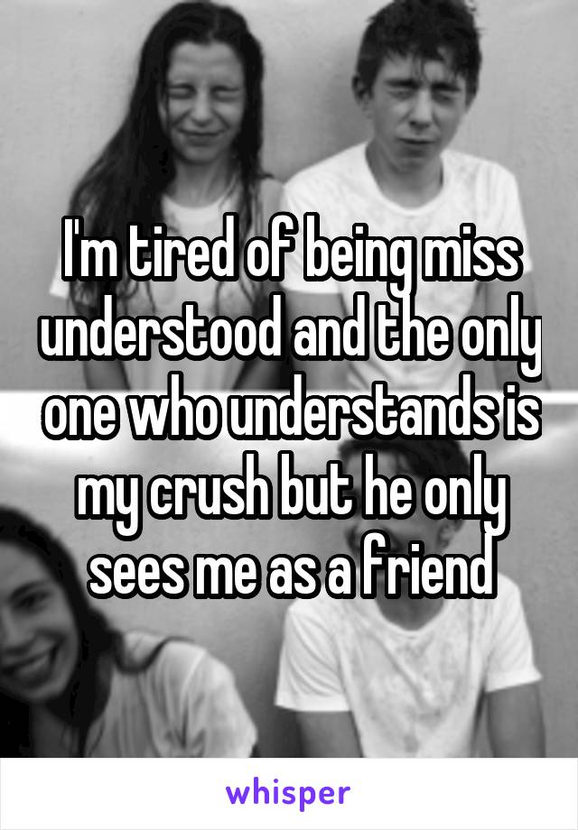 I'm tired of being miss understood and the only one who understands is my crush but he only sees me as a friend