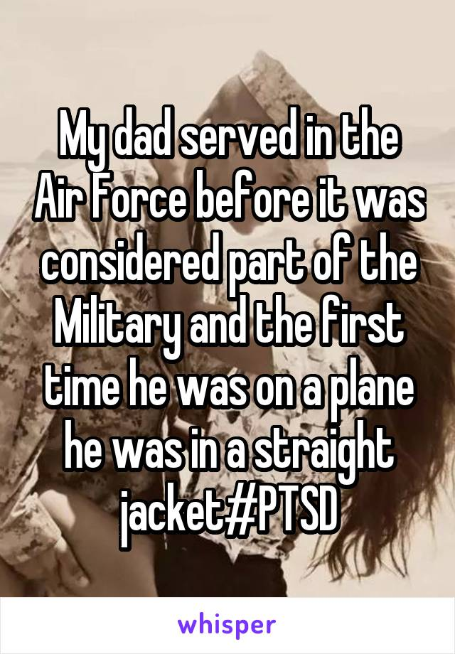 My dad served in the Air Force before it was considered part of the Military and the first time he was on a plane he was in a straight jacket#PTSD