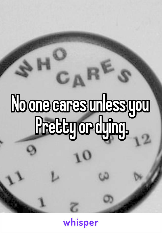 No one cares unless you  Pretty or dying.