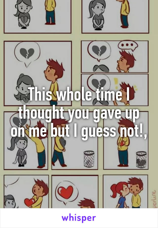 This whole time I thought you gave up on me but I guess not!,