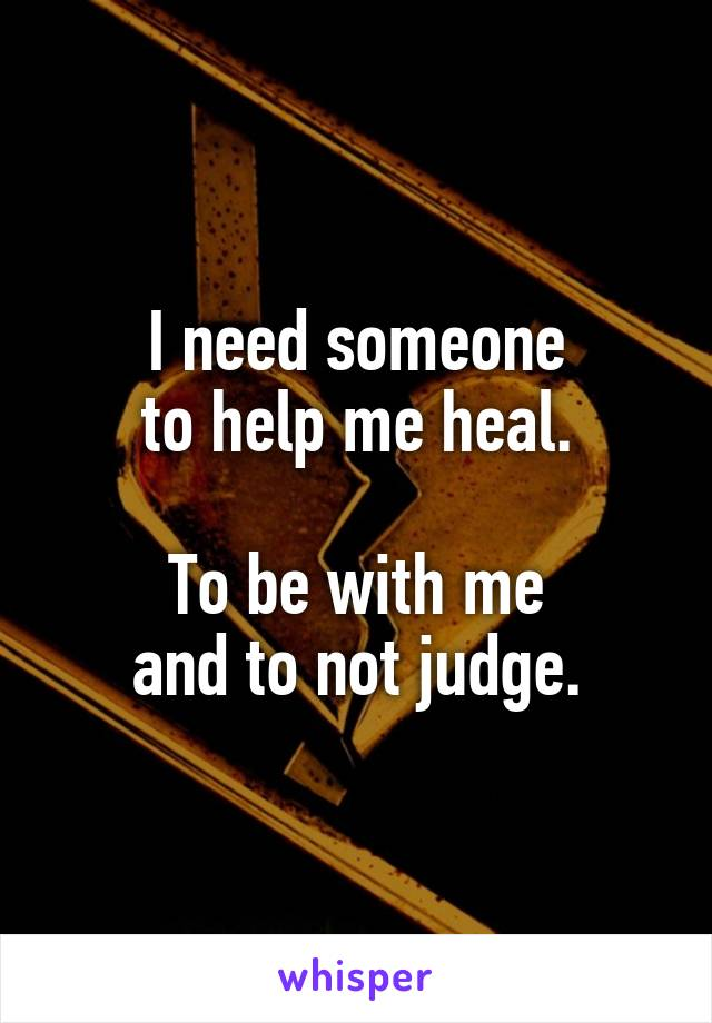 I need someone to help me heal.  To be with me and to not judge.