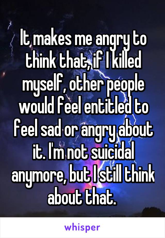 It makes me angry to think that, if I killed myself, other people would feel entitled to feel sad or angry about it. I'm not suicidal anymore, but I still think about that.