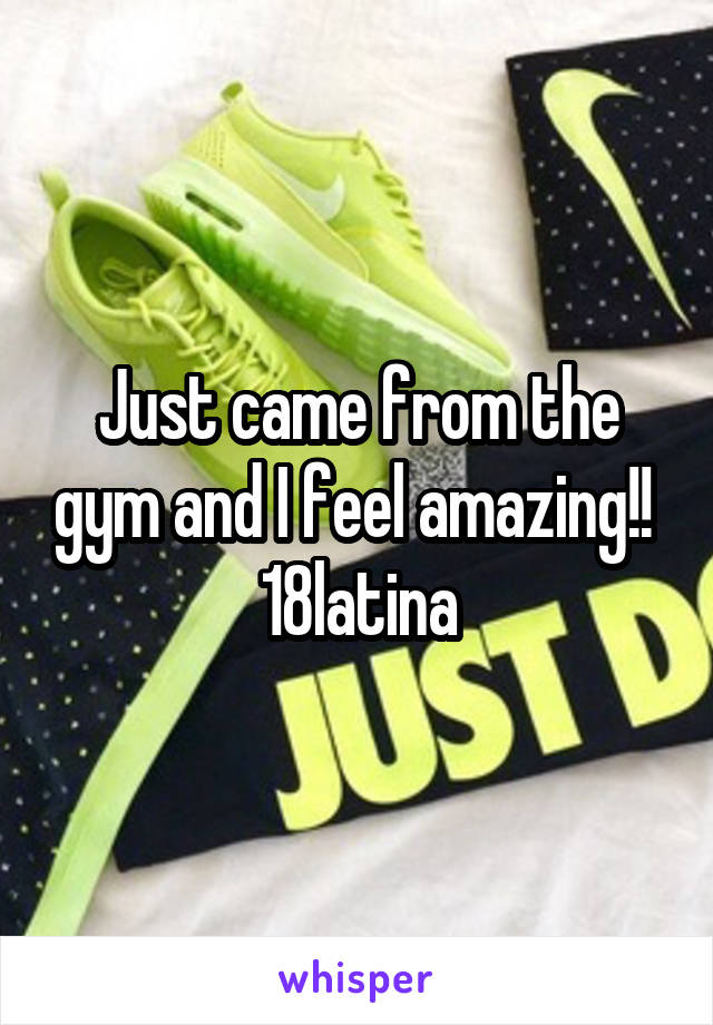 Just came from the gym and I feel amazing!!  18latina