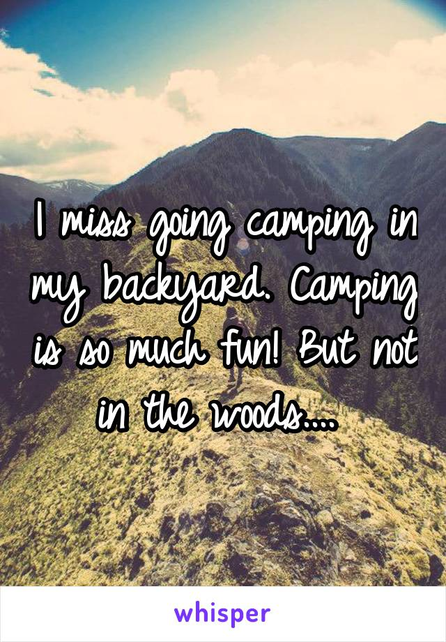 I miss going camping in my backyard. Camping is so much fun! But not in the woods....