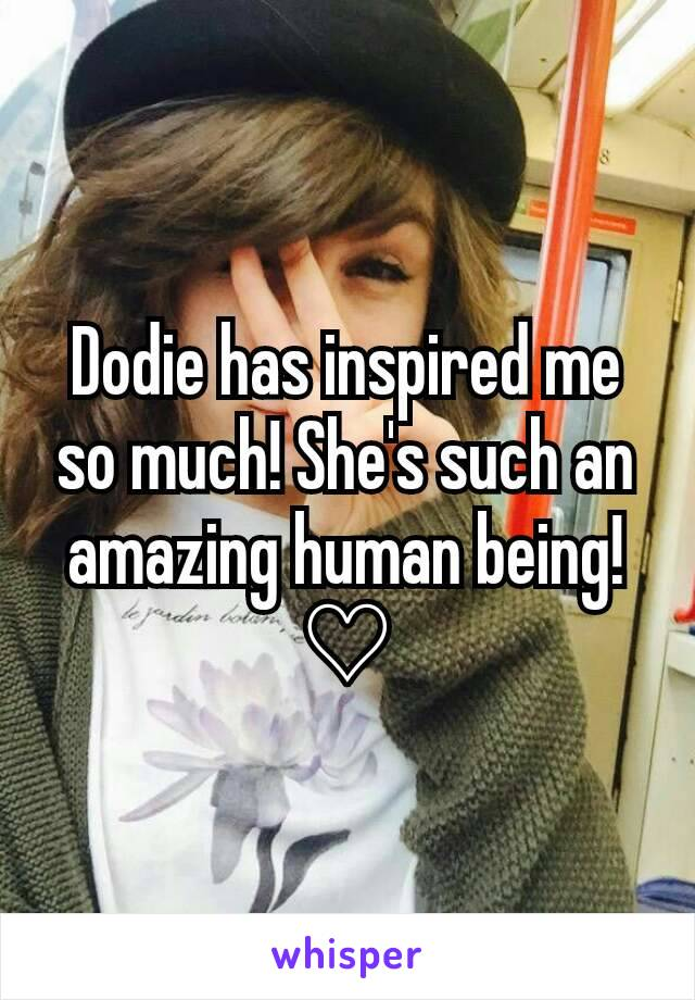 Dodie has inspired me so much! She's such an amazing human being! ♡
