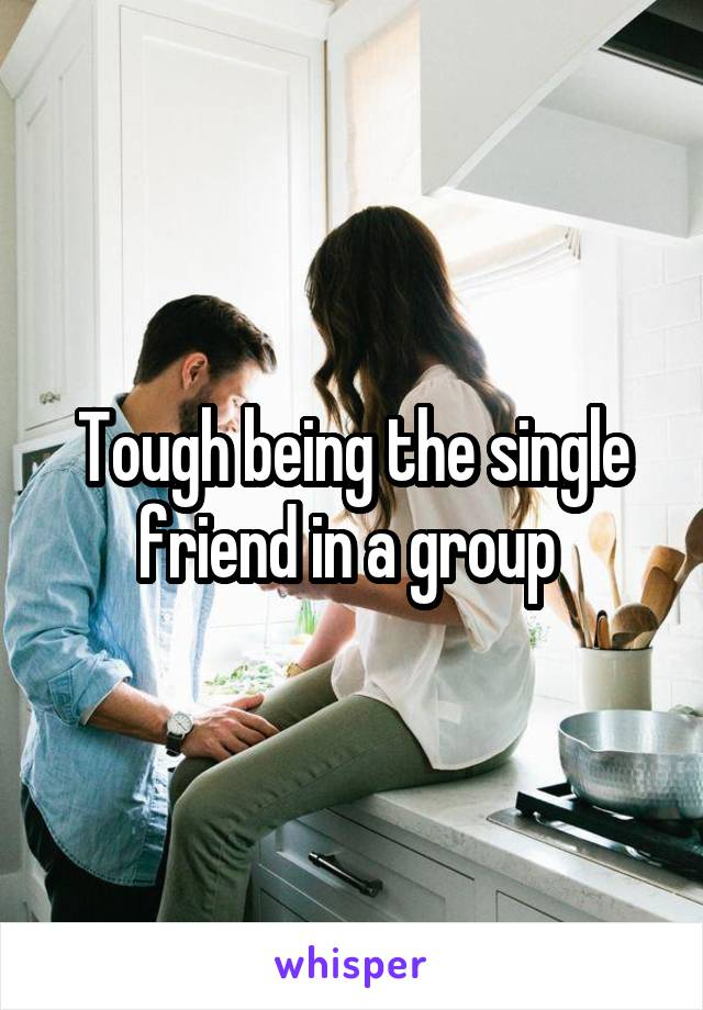 Tough being the single friend in a group