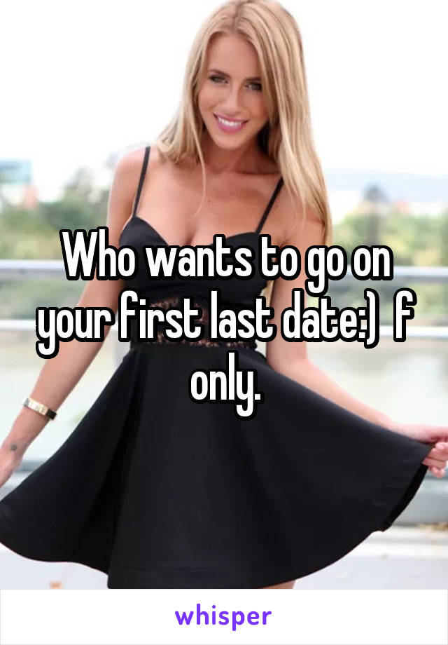 Who wants to go on your first last date:)  f only.