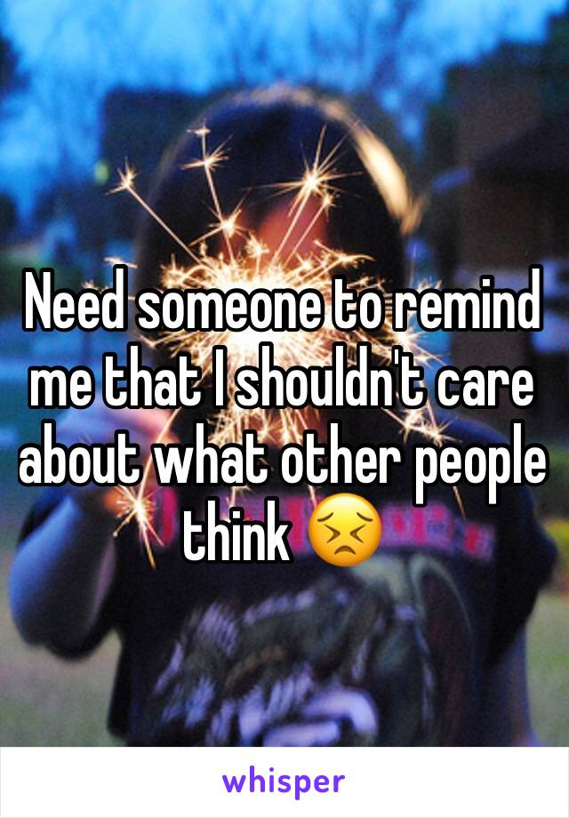 Need someone to remind me that I shouldn't care about what other people think 😣