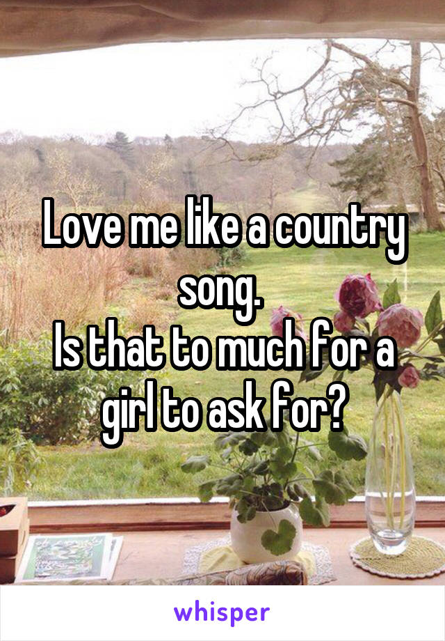 Love me like a country song.  Is that to much for a girl to ask for?