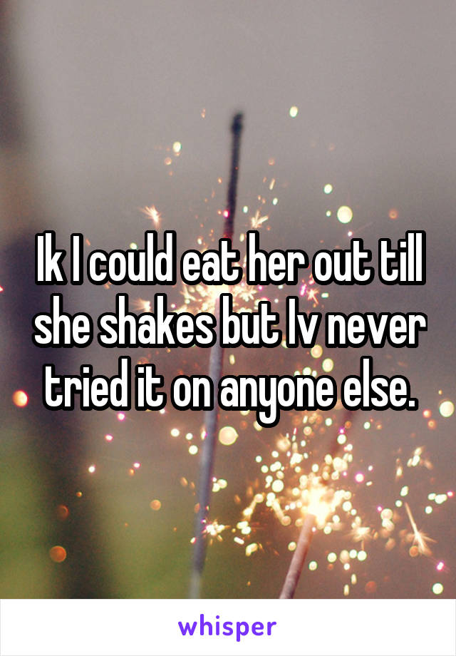 Ik I could eat her out till she shakes but Iv never tried it on anyone else.