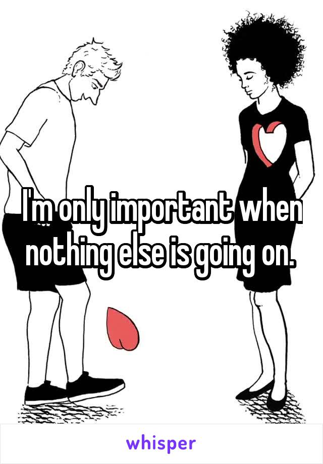 I'm only important when nothing else is going on.