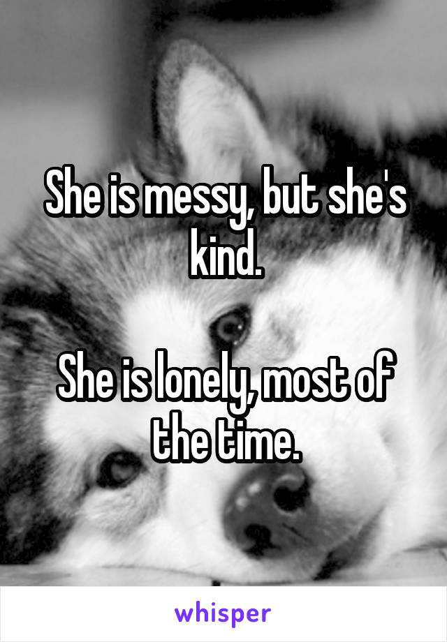 She is messy, but she's kind.  She is lonely, most of the time.