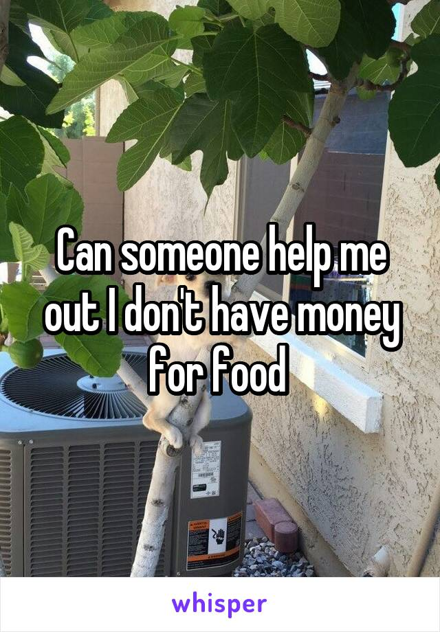 Can someone help me out I don't have money for food