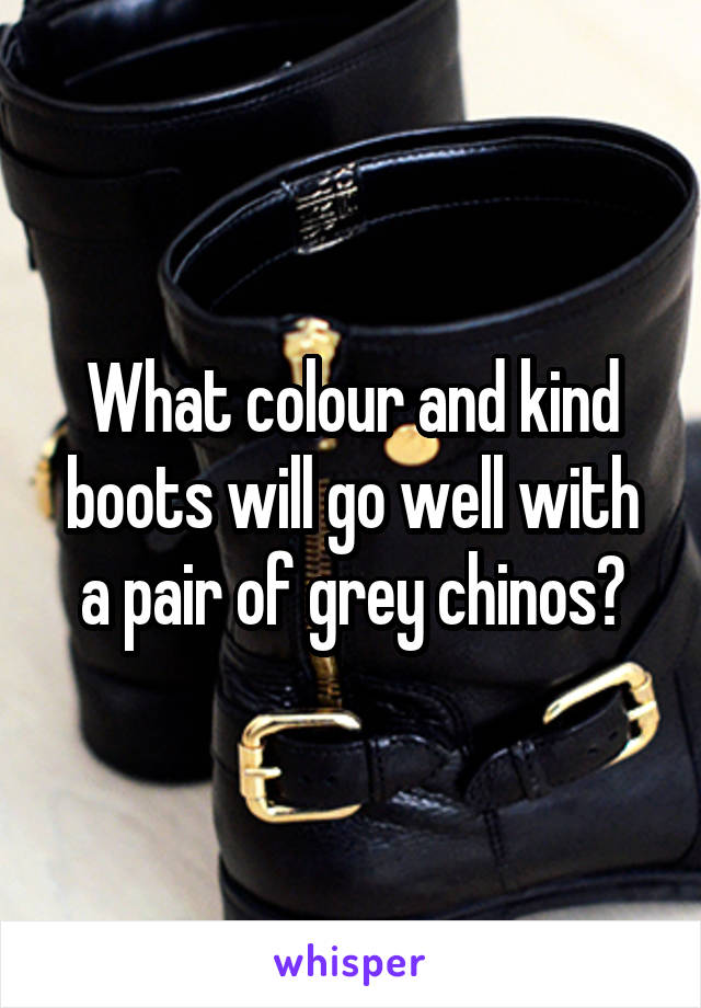 What colour and kind boots will go well with a pair of grey chinos?