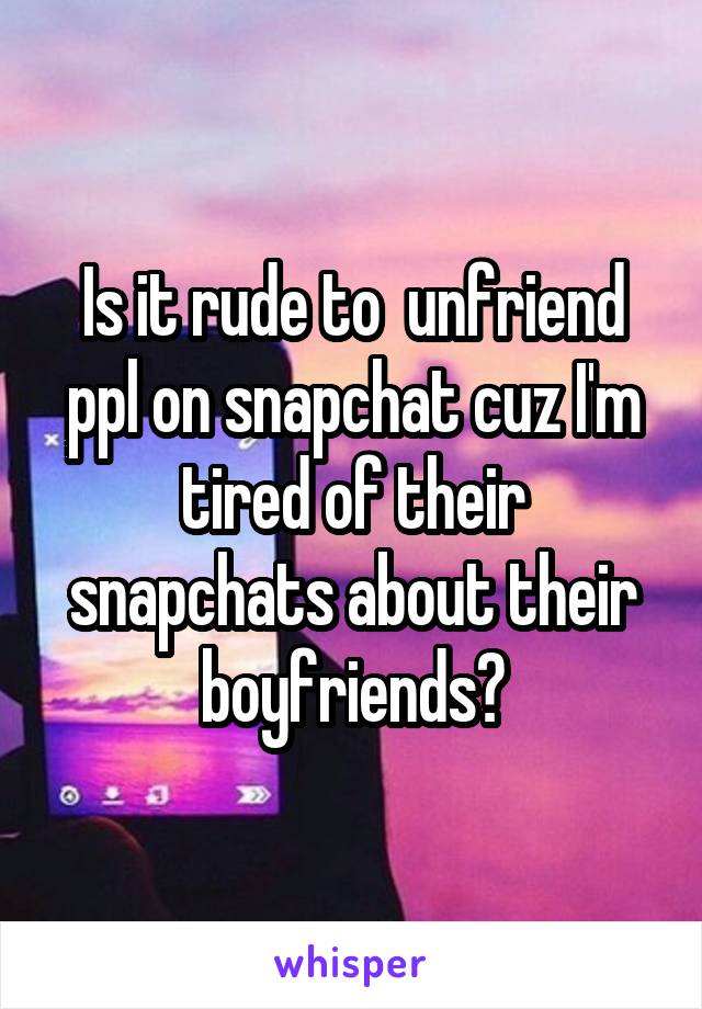 Is it rude to  unfriend ppl on snapchat cuz I'm tired of their snapchats about their boyfriends?