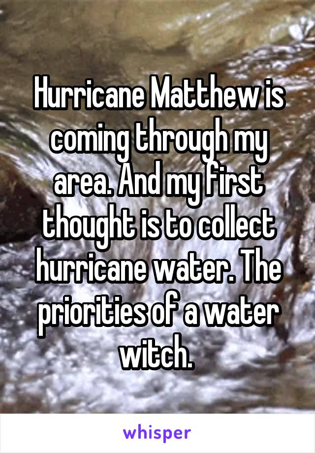 Hurricane Matthew is coming through my area. And my first thought is to collect hurricane water. The priorities of a water witch.