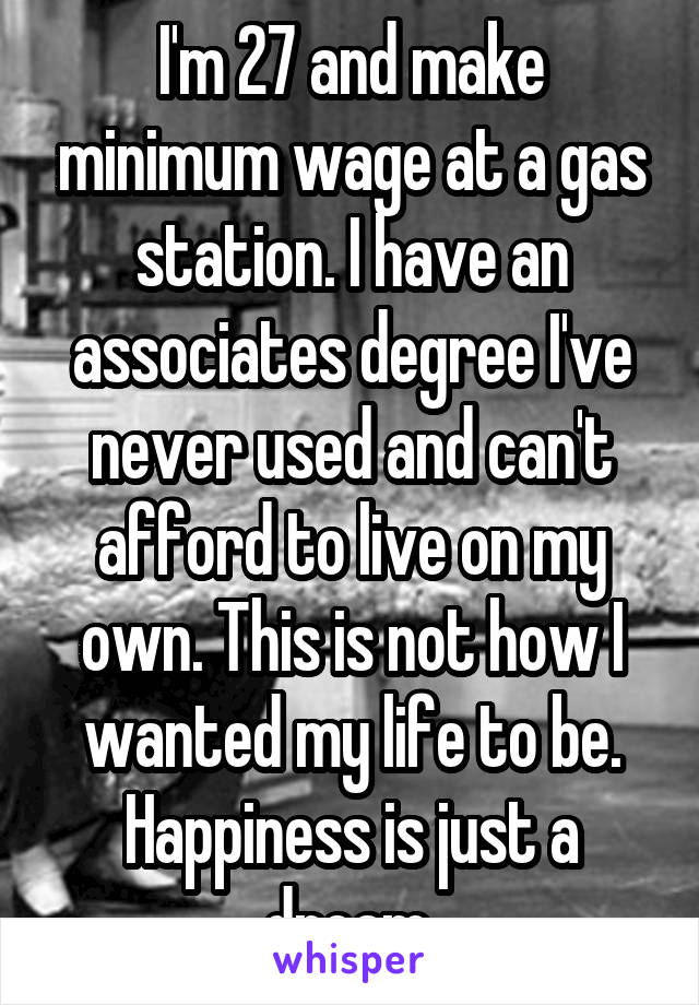 I'm 27 and make minimum wage at a gas station. I have an associates degree I've never used and can't afford to live on my own. This is not how I wanted my life to be. Happiness is just a dream.