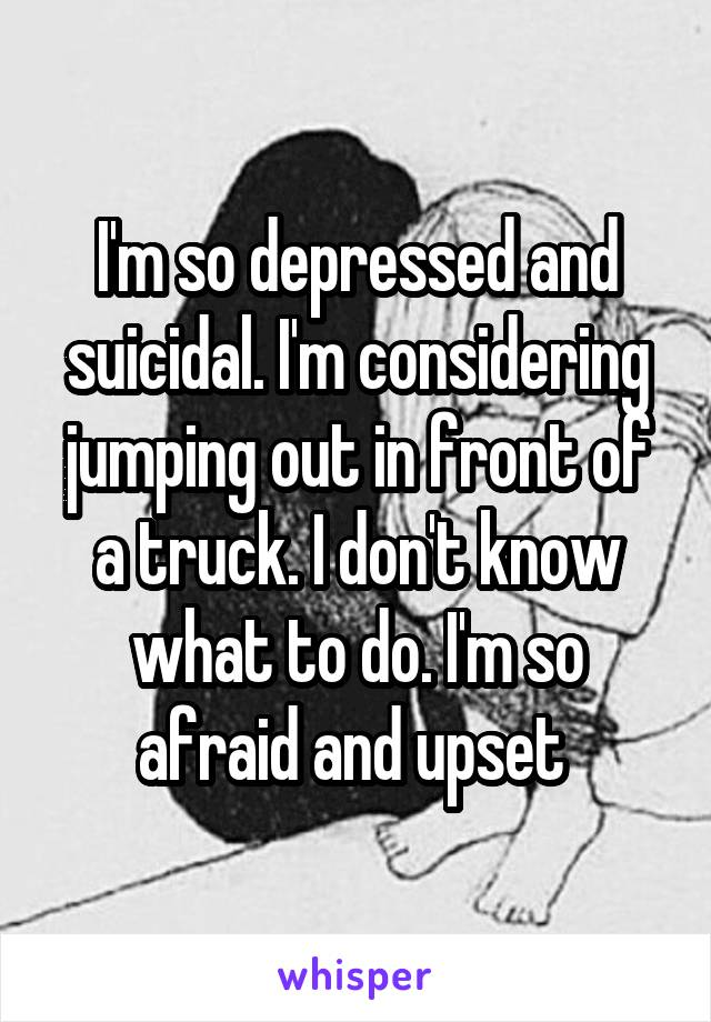 I'm so depressed and suicidal. I'm considering jumping out in front of a truck. I don't know what to do. I'm so afraid and upset