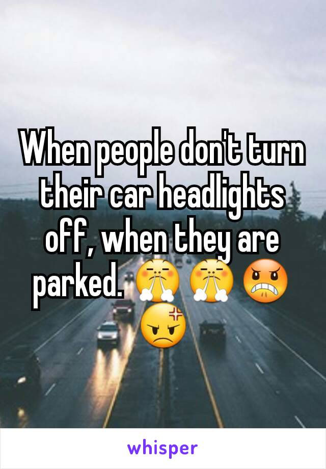 When people don't turn their car headlights off, when they are parked. 😤😤😠😡