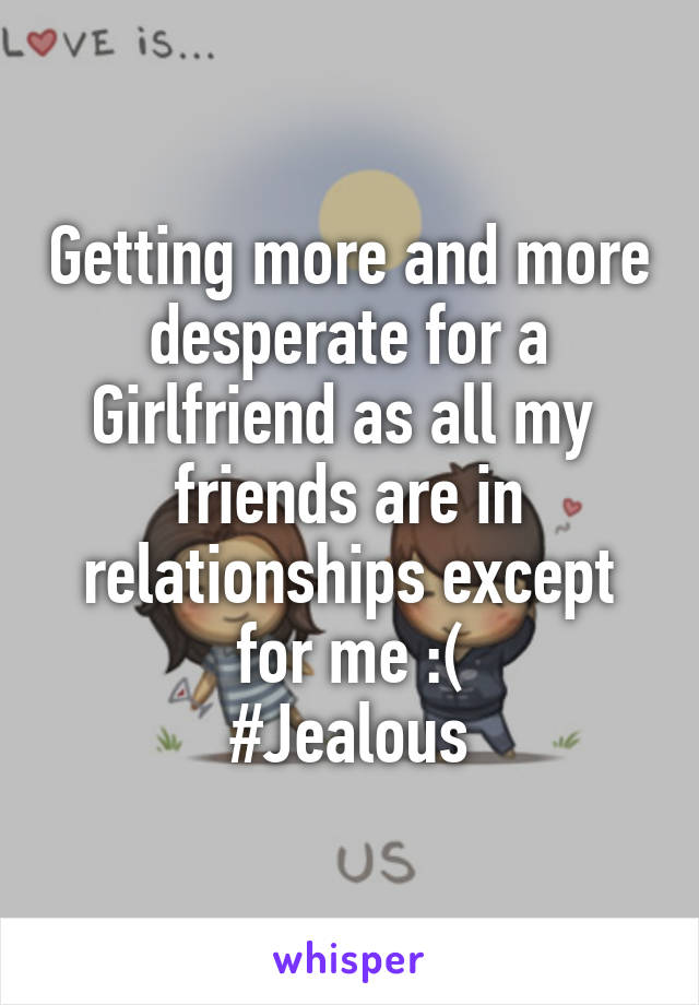 Getting more and more desperate for a Girlfriend as all my  friends are in relationships except for me :( #Jealous