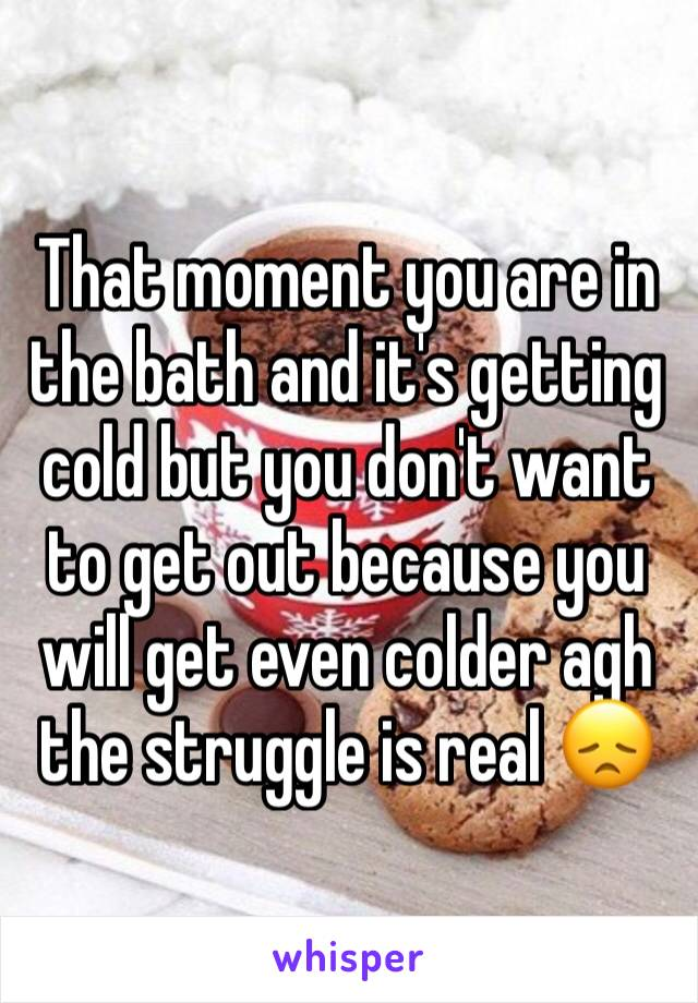 That moment you are in the bath and it's getting cold but you don't want to get out because you will get even colder agh the struggle is real 😞