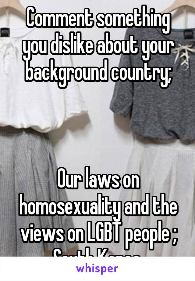 Comment something you dislike about your background country;    Our laws on homosexuality and the views on LGBT people ; South Korea