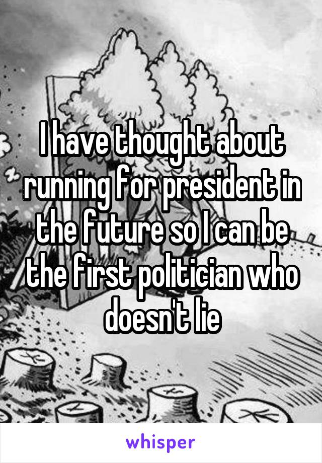 I have thought about running for president in the future so I can be the first politician who doesn't lie