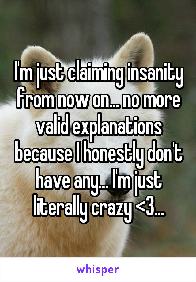 I'm just claiming insanity from now on... no more valid explanations because I honestly don't have any... I'm just literally crazy <3...