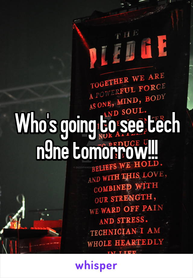 Who's going to see tech n9ne tomorrow!!!