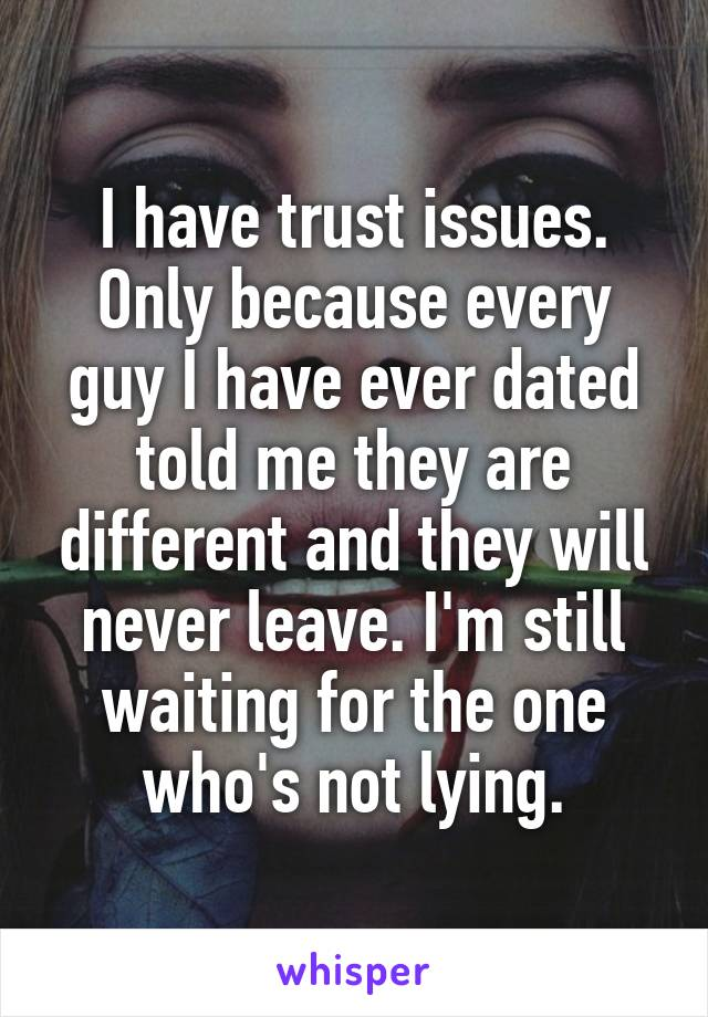 I have trust issues. Only because every guy I have ever dated told me they are different and they will never leave. I'm still waiting for the one who's not lying.