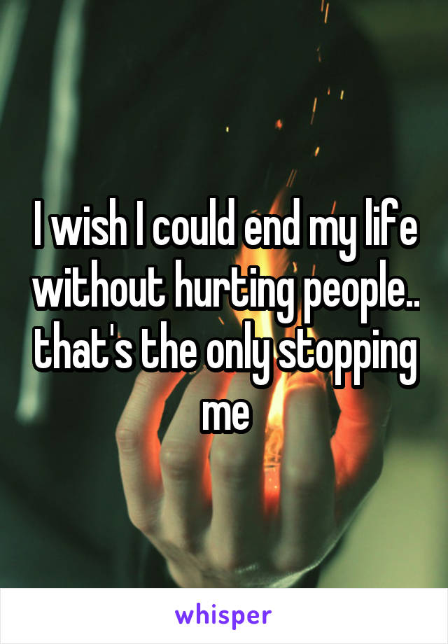 I wish I could end my life without hurting people.. that's the only stopping me