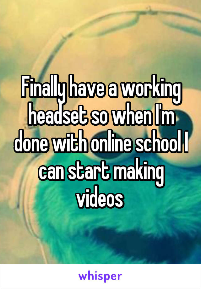 Finally have a working headset so when I'm done with online school I can start making videos