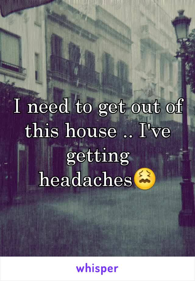 I need to get out of this house .. I've getting headaches😖