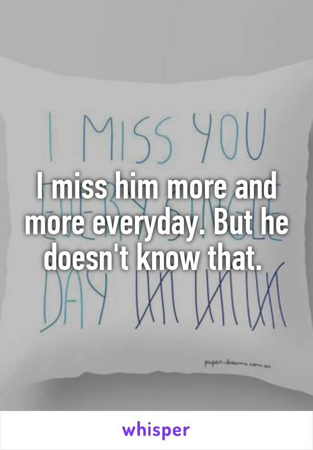 I miss him more and more everyday. But he doesn't know that.