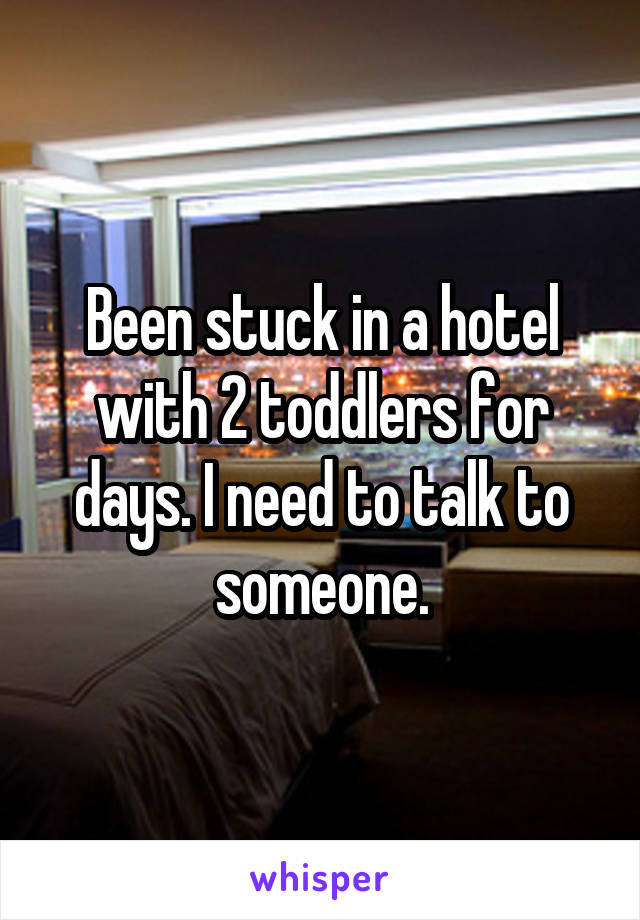 Been stuck in a hotel with 2 toddlers for days. I need to talk to someone.
