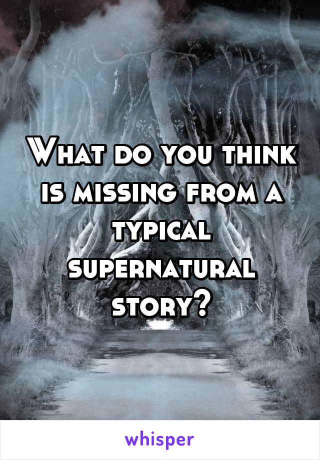 What do you think is missing from a typical supernatural story?