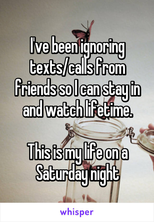 I've been ignoring texts/calls from friends so I can stay in and watch lifetime.  This is my life on a Saturday night