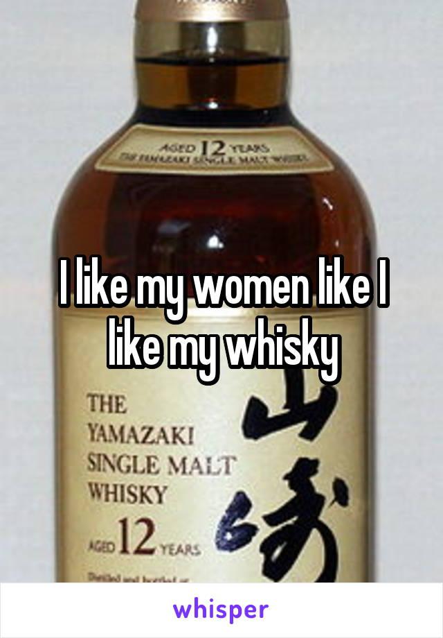 I like my women like I like my whisky