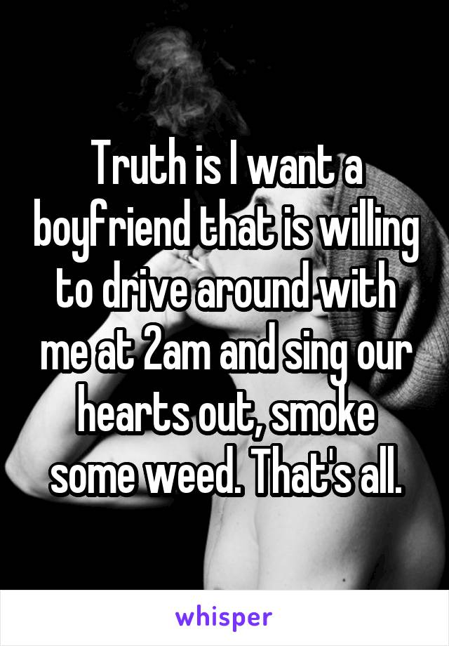 Truth is I want a boyfriend that is willing to drive around with me at 2am and sing our hearts out, smoke some weed. That's all.