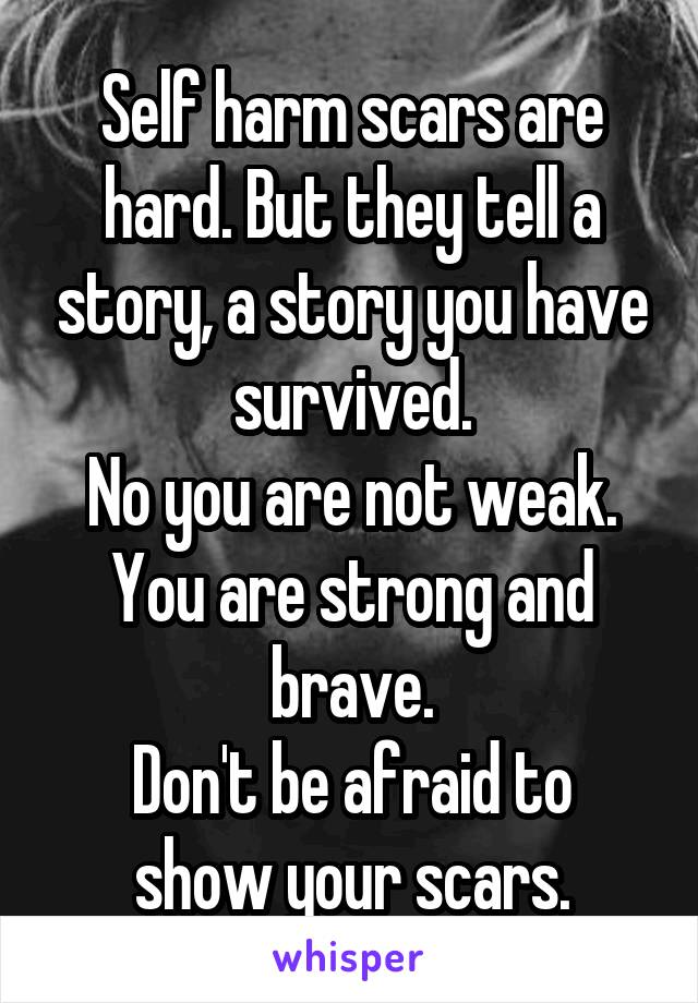 Self harm scars are hard. But they tell a story, a story you have survived. No you are not weak. You are strong and brave. Don't be afraid to show your scars.