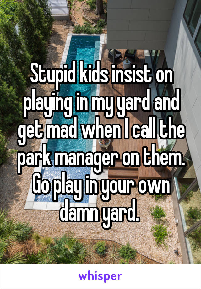 Stupid kids insist on playing in my yard and get mad when I call the park manager on them. Go play in your own damn yard.