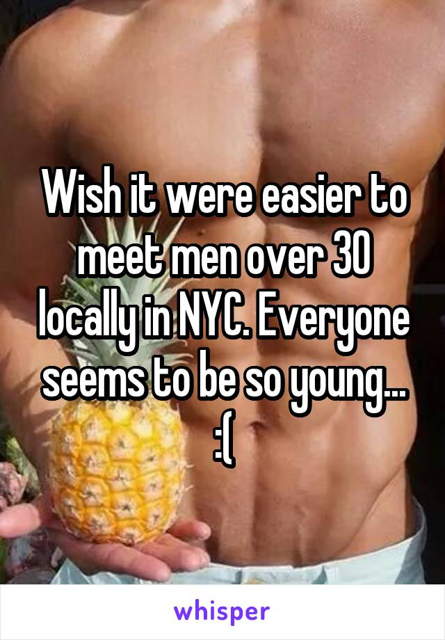 Wish it were easier to meet men over 30 locally in NYC. Everyone seems to be so young... :(