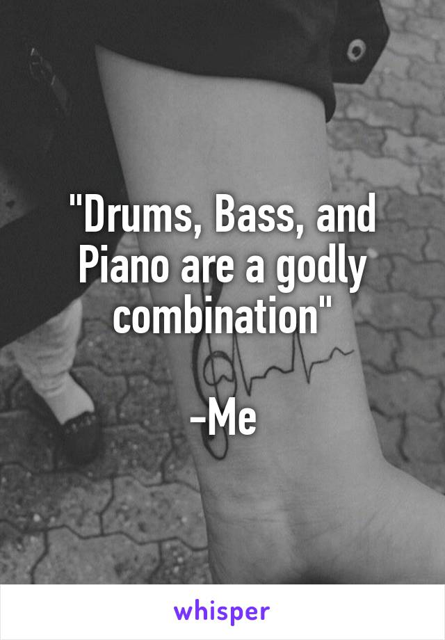 """""""Drums, Bass, and Piano are a godly combination""""  -Me"""