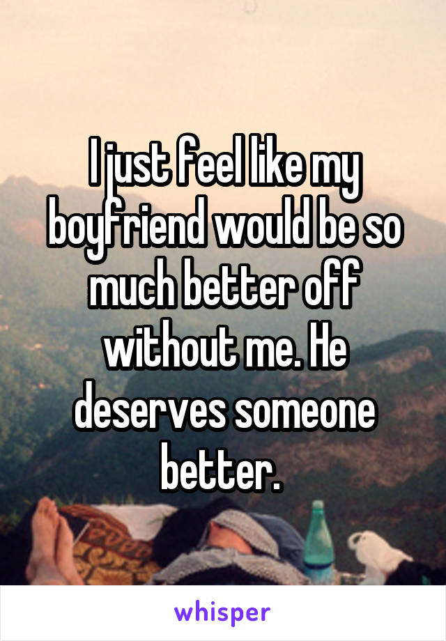 I just feel like my boyfriend would be so much better off without me. He deserves someone better.