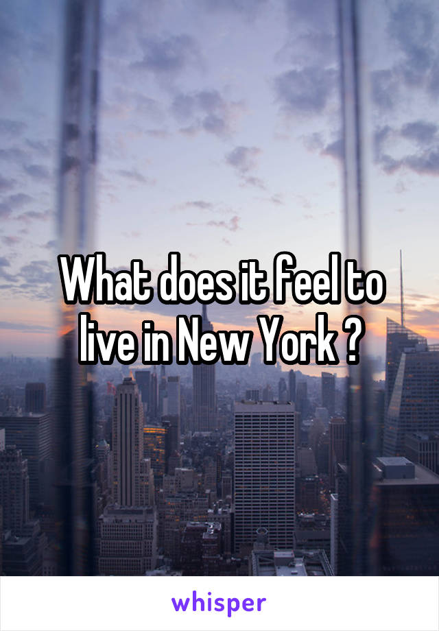 What does it feel to live in New York ?