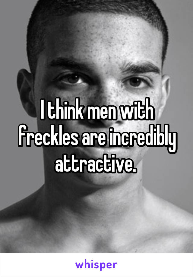 I think men with freckles are incredibly attractive.
