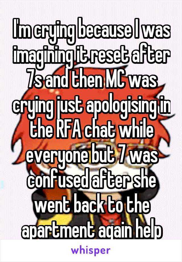 I'm crying because I was imagining it reset after 7s and then MC was crying just apologising in the RFA chat while everyone but 7 was confused after she went back to the apartment again help