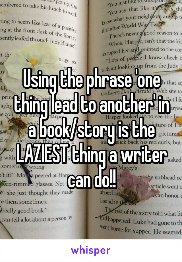 Using the phrase 'one thing lead to another' in a book/story is the LAZIEST thing a writer can do!!