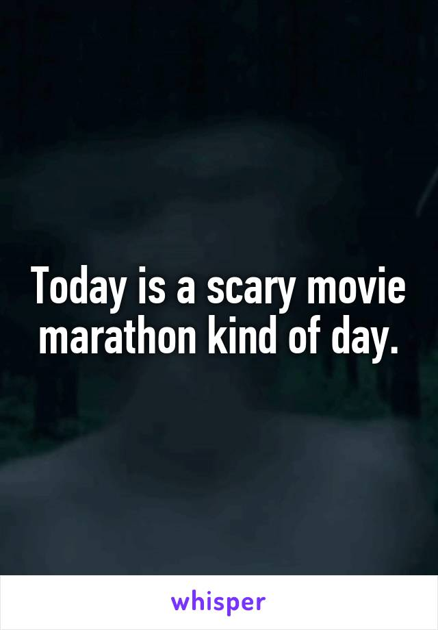 Today is a scary movie marathon kind of day.