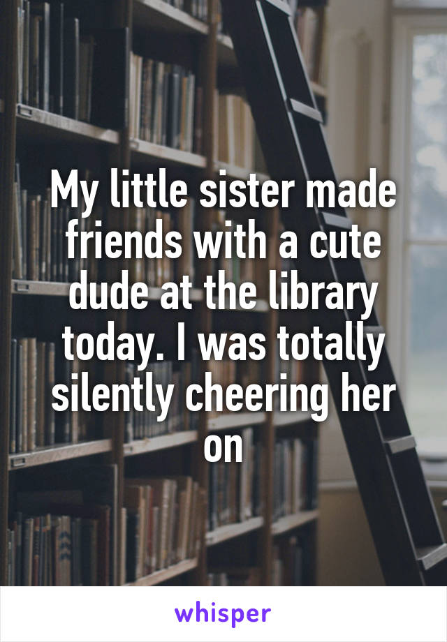 My little sister made friends with a cute dude at the library today. I was totally silently cheering her on